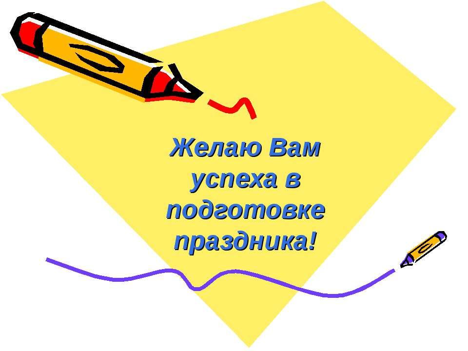 Желаю Вам успеха в подготовке праздника!
