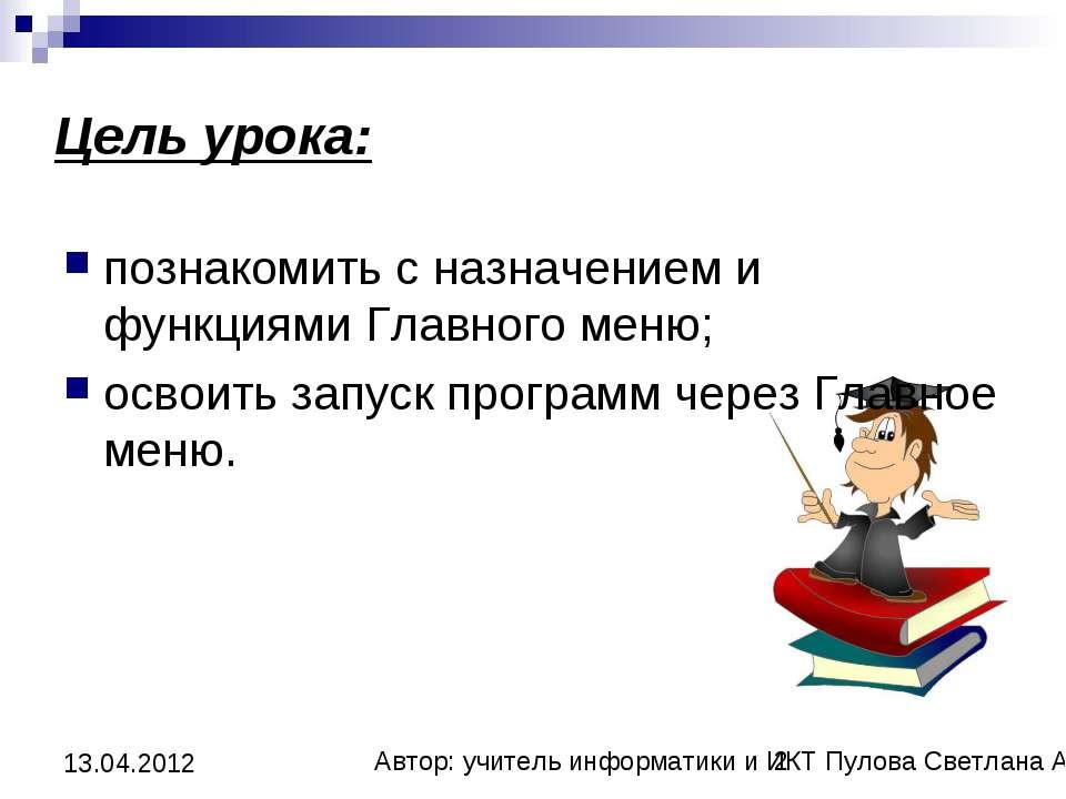 Цель урока: познакомить с назначением и функциями Главного меню; освоить запу...