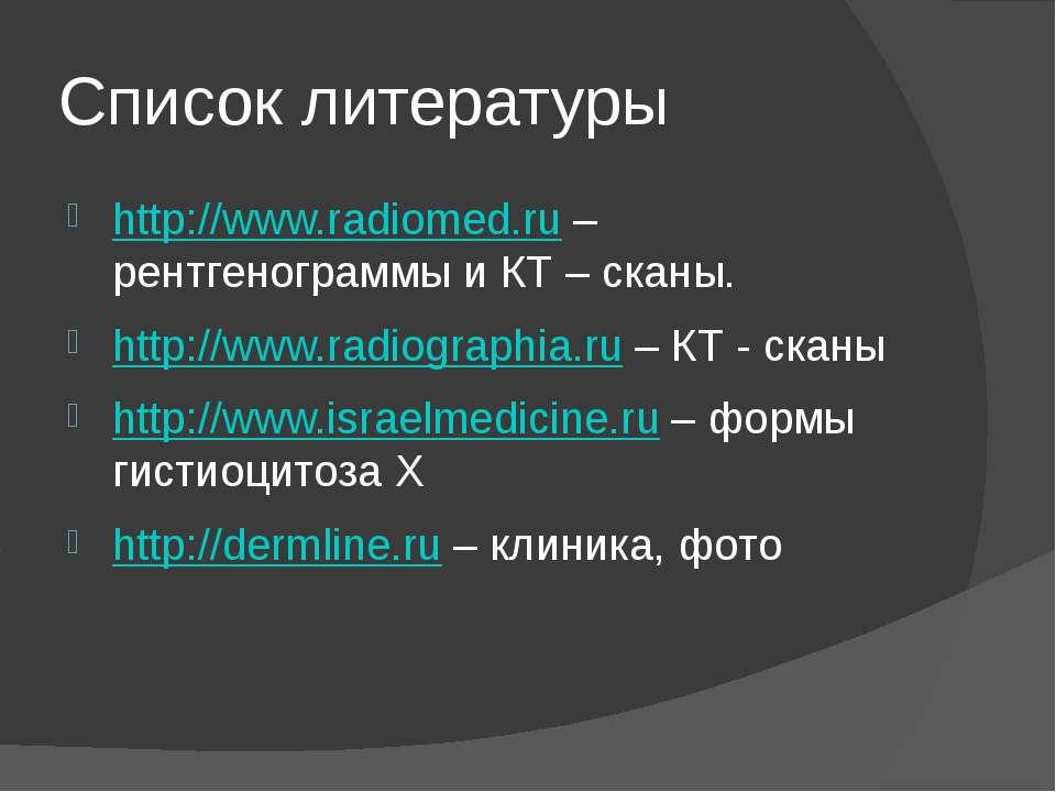 Список литературы http://www.radiomed.ru – рентгенограммы и КТ – сканы. http:...