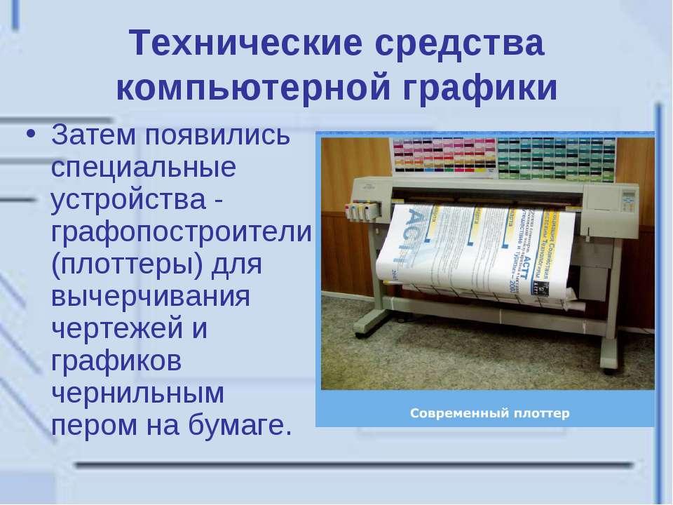 Технические средства компьютерной графики Затем появились специальные устройс...