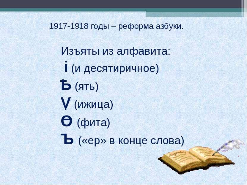 1917-1918 годы – реформа азбуки. Изъяты из алфавита: i (и десятиричное) Ь (ят...