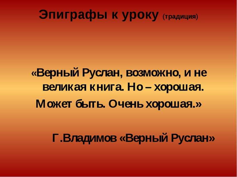 Эпиграфы к уроку (традиция) «Верный Руслан, возможно, и не великая книга. Но ...