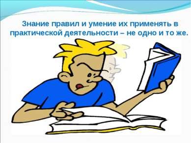 Знание правил и умение их применять в практической деятельности – не одно и т...