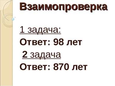 Взаимопроверка 1 задача: Ответ: 98 лет 2 задача Ответ: 870 лет