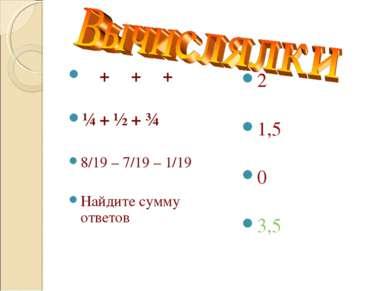 ⅛ + ⅜ + ⅝ + ⅞ ¼ + ½ + ¾ 8/19 – 7/19 – 1/19 Найдите сумму ответов 2 1,5 0 3,5
