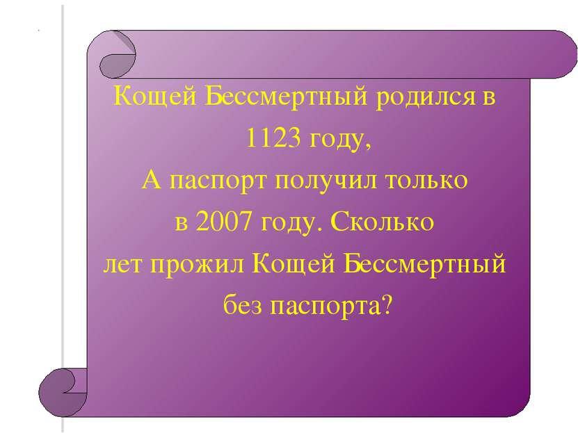 Кощей Бессмертный родился в 1123 году, А паспорт получил только в 2007 году. ...