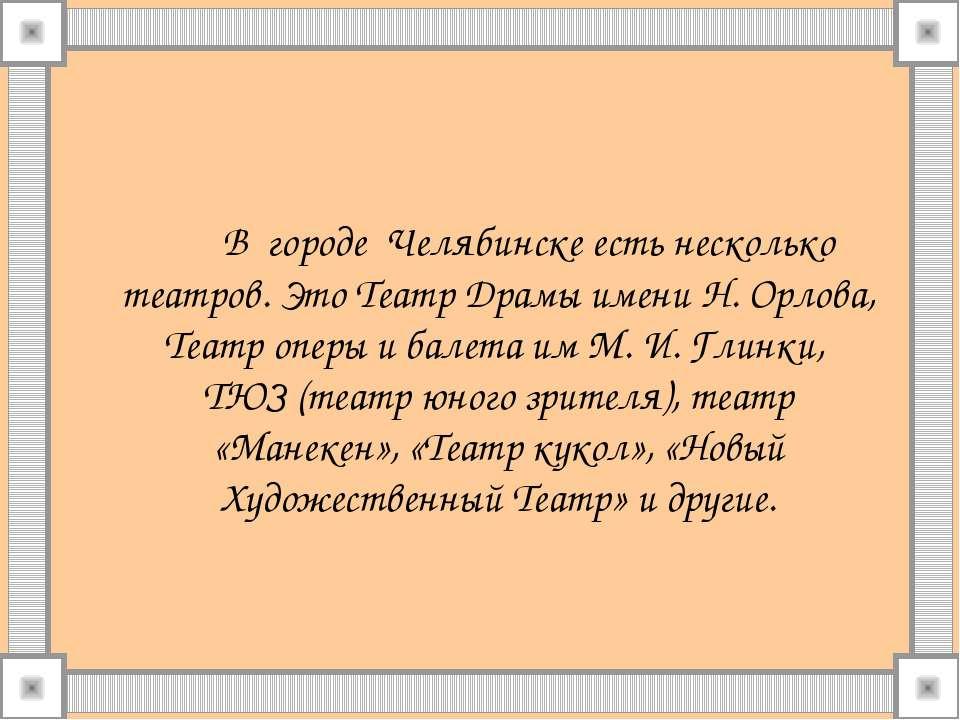 В городе Челябинске есть несколько театров. Это Театр Драмы имени Н. Орлова, ...