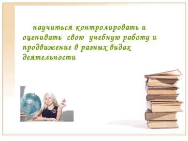 научиться контролировать и оценивать свою учебную работу и продвижение в разн...
