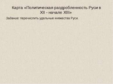 Карта «Политическая раздробленность Руси в XII - начале XIII» Задание: перечи...