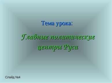 Тема урока: Главные политические центры Руси Слайд №4