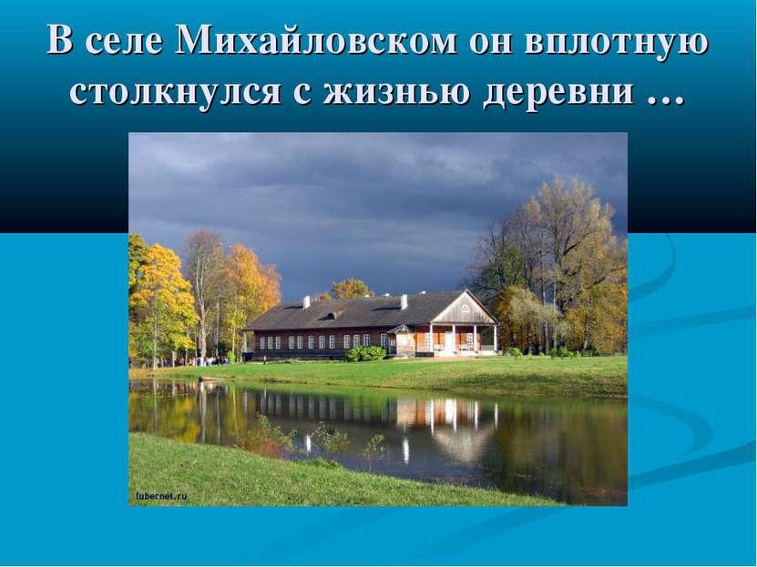 В селе Михайловском он вплотную столкнулся с жизнью деревни …