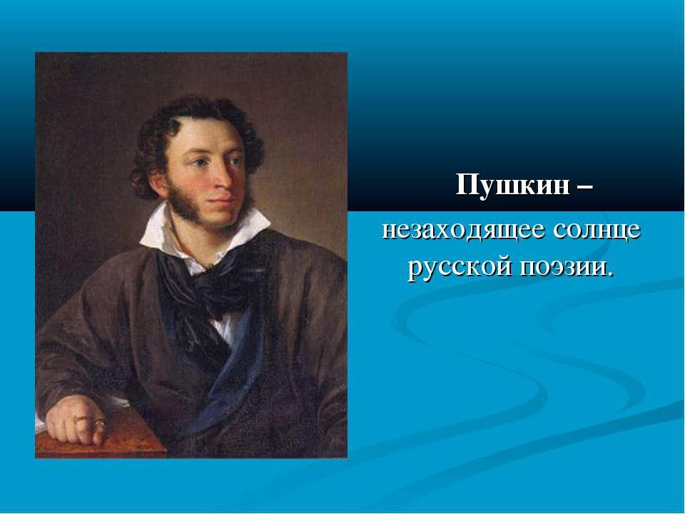 Пушкин – незаходящее солнце русской поэзии.