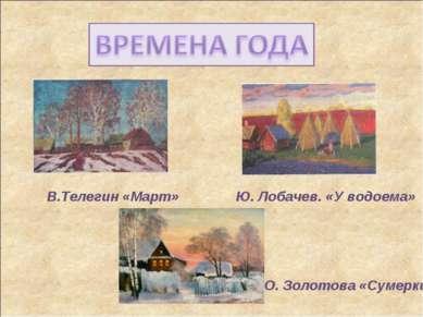 В.Телегин «Март» Ю. Лобачев. «У водоема» О. Золотова «Сумерки»