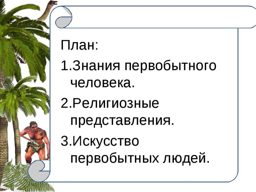 . План: 1.Знания первобытного человека. 2.Религиозные представления. 3.Искусс...