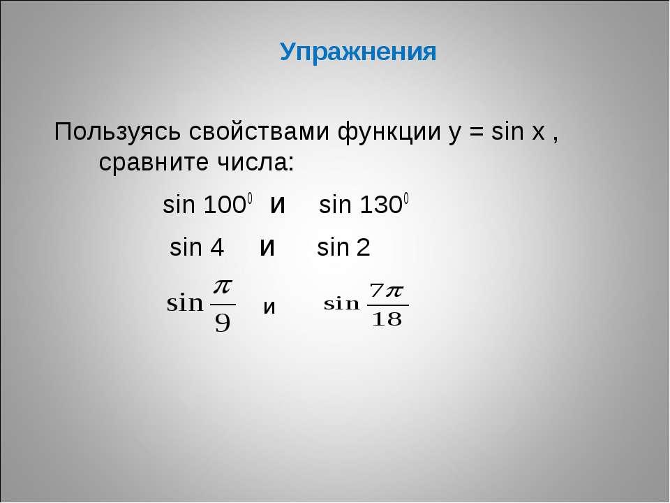 Упражнения Пользуясь свойствами функции у = sin x , сравните числа: sin 1000 ...