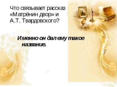Что связывает рассказ «Матрёнин двор» и А.Т. Твардовского? Именно он дал ему ...