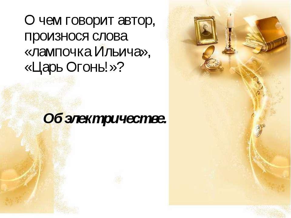 О чем говорит автор, произнося слова «лампочка Ильича», «Царь Огонь!»? Об эле...