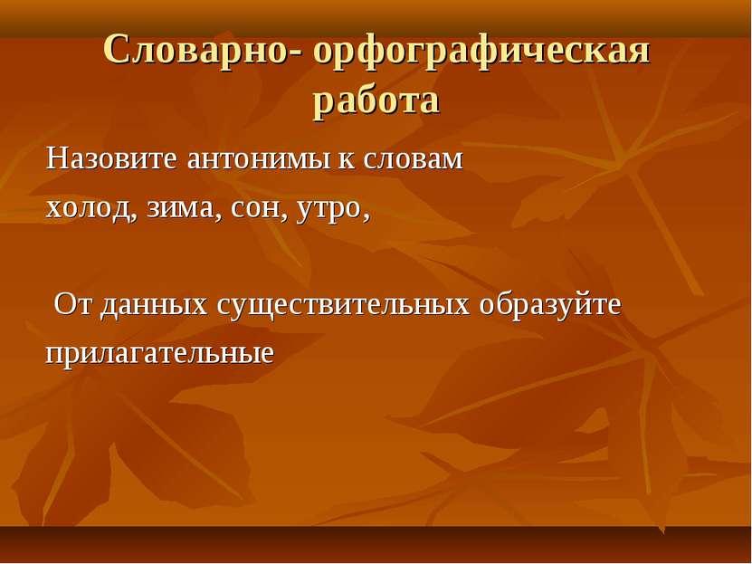 Словарно- орфографическая работа Назовите антонимы к словам холод, зима, сон,...