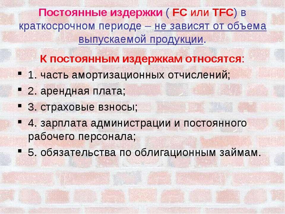 Постоянные издержки ( FC или TFC) в краткосрочном периоде – не зависят от объ...
