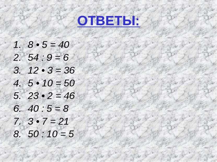 ОТВЕТЫ: 8 • 5 = 40 54 : 9 = 6 12 • 3 = 36 5 • 10 = 50 23 • 2 = 46 40 : 5 = 8 ...