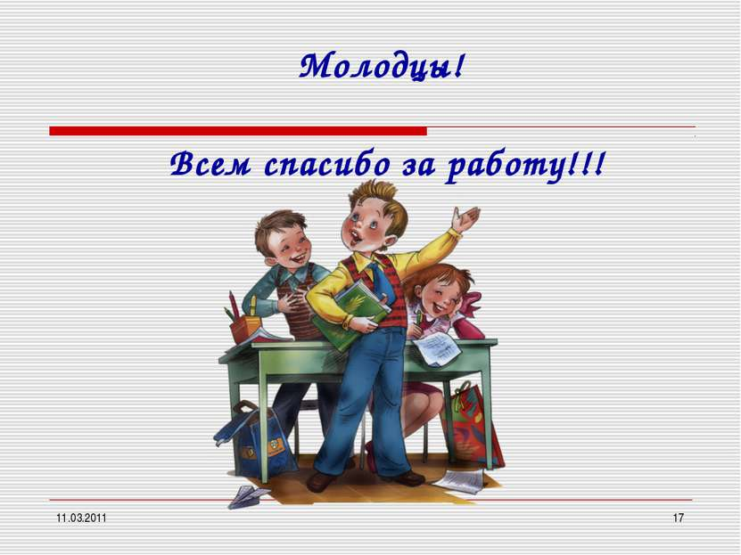 11.03.2011 * Молодцы! Всем спасибо за работу!!!