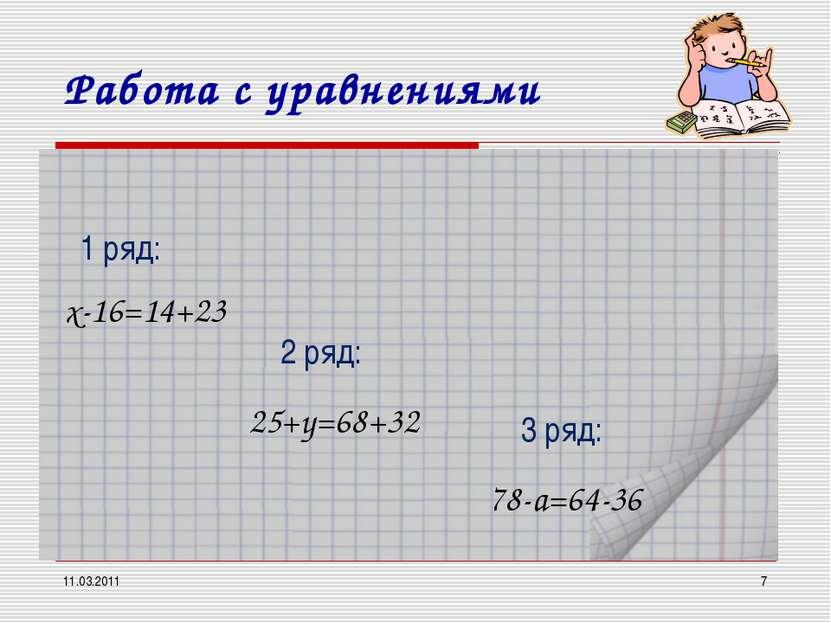 11.03.2011 * Работа с уравнениями х-16=14+23 1 ряд: 2 ряд: 3 ряд: 25+y=68+32 ...