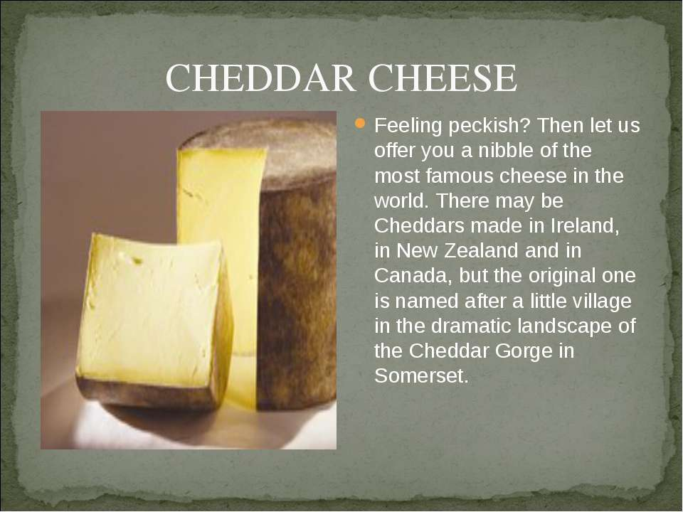 CHEDDAR CHEESE Feeling peckish? Then let us offer you a nibble of the most fa...