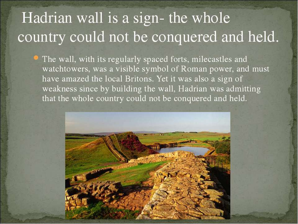 Hadrian wall is a sign- the whole country could not be conquered and held. Th...