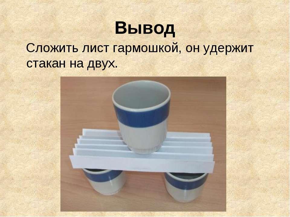 Вывод Сложить лист гармошкой, он удержит стакан на двух.