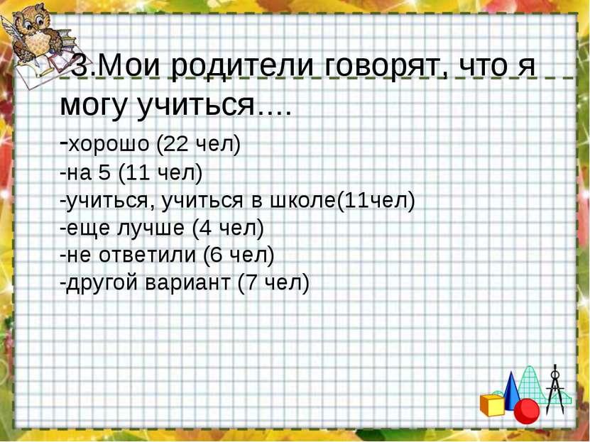 3.Мои родители говорят, что я могу учиться…. -хорошо (22 чел) -на 5 (11 чел) ...