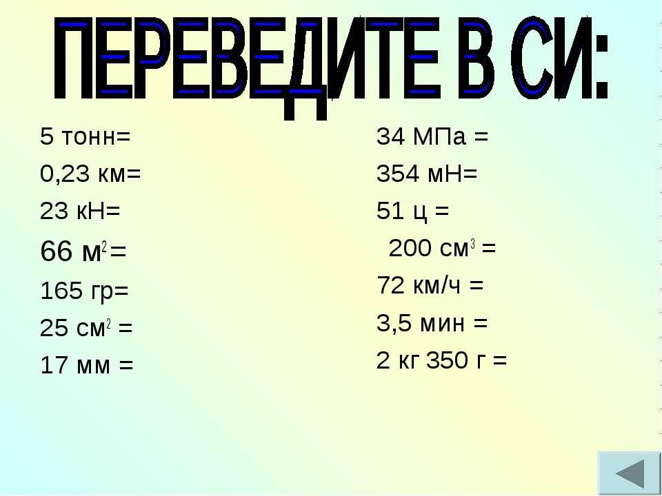 5 тонн= 0,23 км= 23 кН= 66 м2 = 165 гр= 25 см2 = 17 мм = 34 МПа = 354 мН= 51 ...