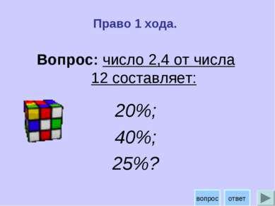 Право 1 хода. Вопрос: число 2,4 от числа 12 составляет: 20%; 40%; 25%? ответ ...
