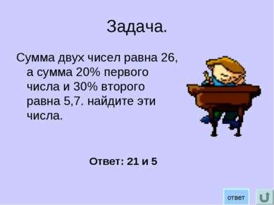 Задача. Сумма двух чисел равна 26, а сумма 20% первого числа и 30% второго ра...