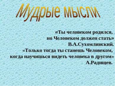 «Ты человеком родился, но Человеком должен стать» В.А.Сухомлинский. «Только т...