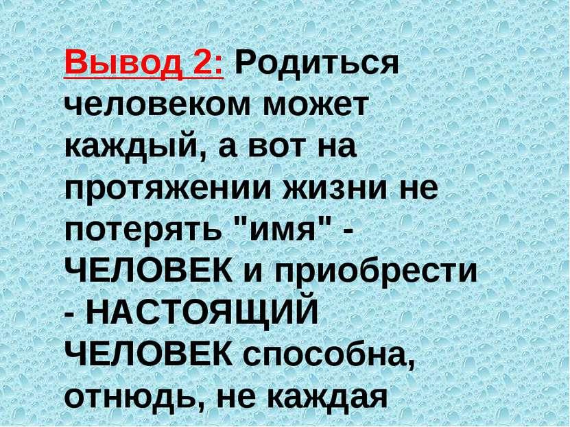 Вывод 2: Родиться человеком может каждый, а вот на протяжении жизни не потеря...