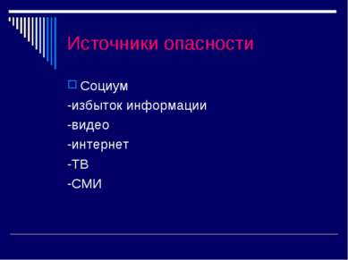 Источники опасности Социум -избыток информации -видео -интернет -ТВ -СМИ