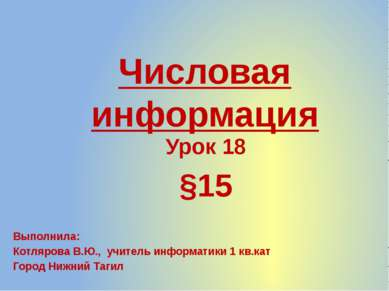 Числовая информация Урок 18 §15 Выполнила: Котлярова В.Ю., учитель информатик...