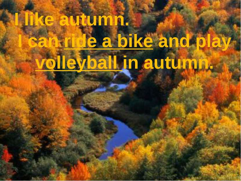 I like autumn. I can ride a bike and play volleyball in autumn.