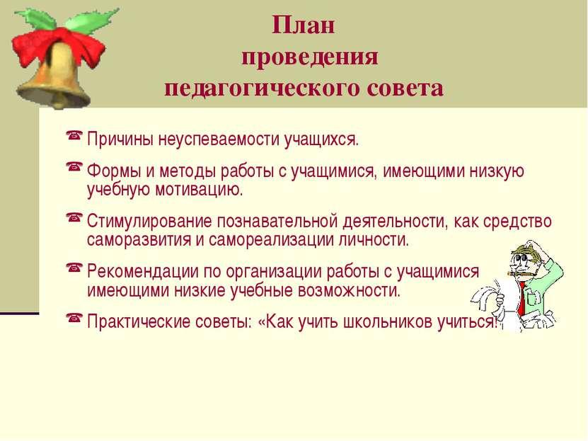 План проведения педагогического совета Причины неуспеваемости учащихся. Формы...