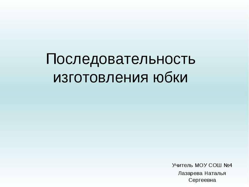 Последовательность изготовления юбки Учитель МОУ СОШ №4 Лазарева Наталья Серг...