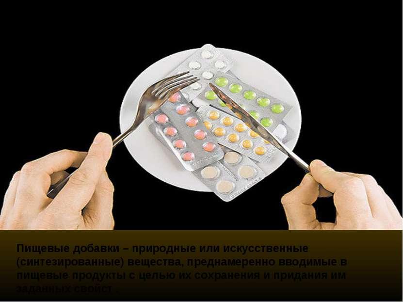 Пищевые добавки – природные или искусственные (синтезированные) вещества, пре...