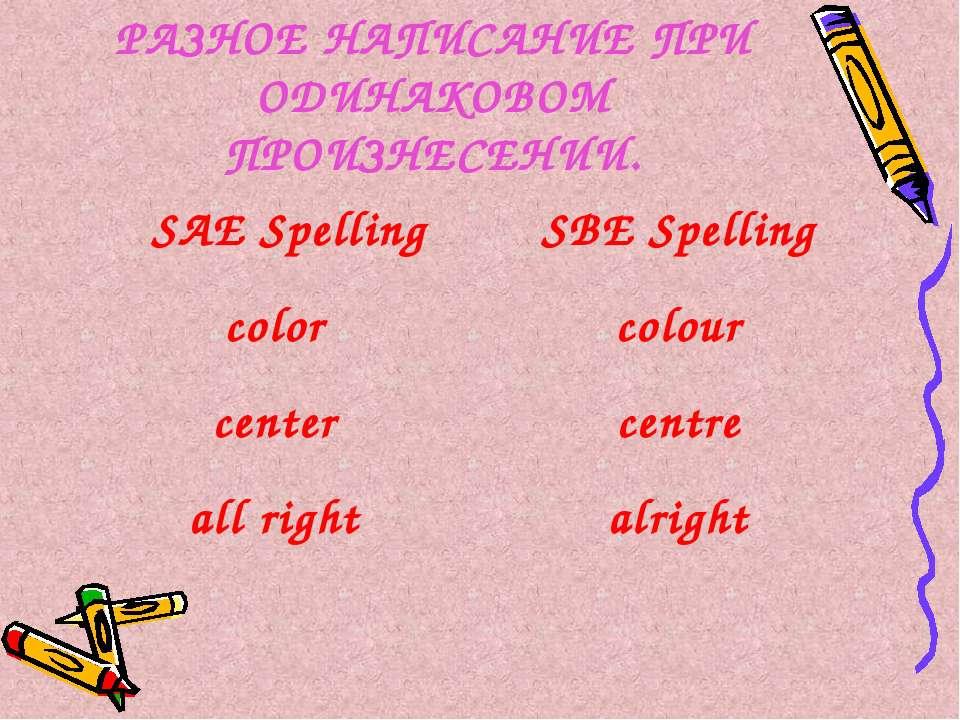 РАЗНОЕ НАПИСАНИЕ ПРИ ОДИНАКОВОМ ПРОИЗНЕСЕНИИ. SAE Spelling SBE Spelling color...