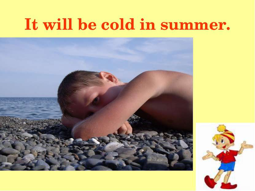 It will be cold in summer.