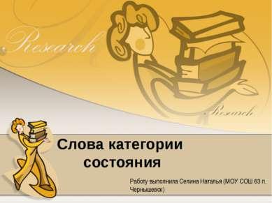 Слова категории состояния Работу выполнила Селина Наталья (МОУ СОШ 63 п. Черн...