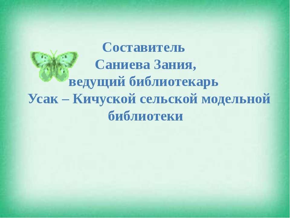 Составитель Саниева Зания, ведущий библиотекарь Усак – Кичуской сельской моде...