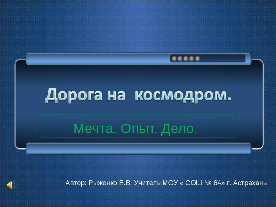 Мечта. Опыт. Дело. Автор: Рыженко Е.В. Учитель МОУ « СОШ № 64» г. Астрахань