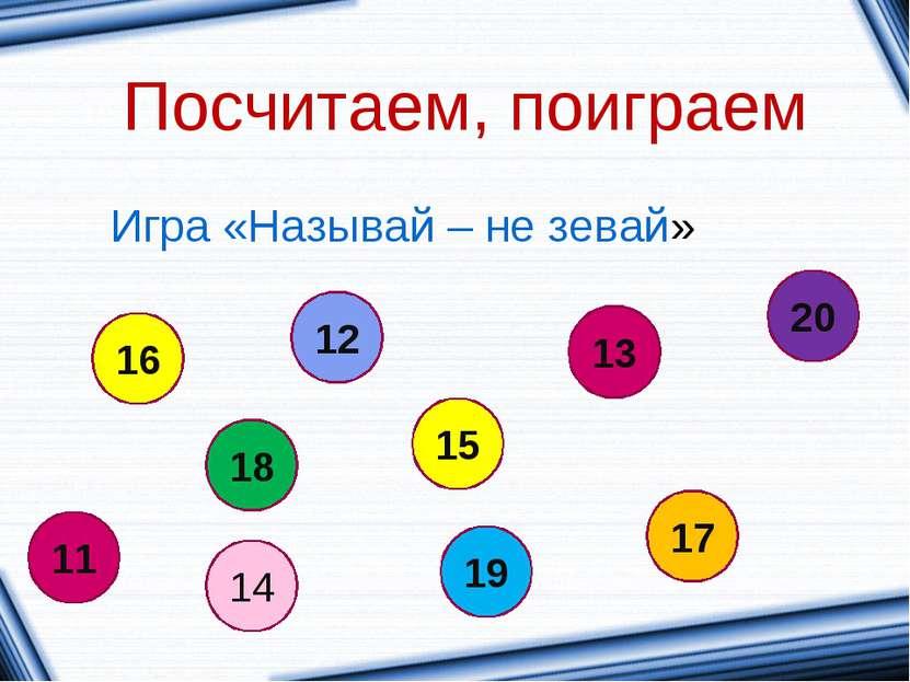 Посчитаем, поиграем Игра «Называй – не зевай» 16 14 11 18 12 13 15 20 19 17