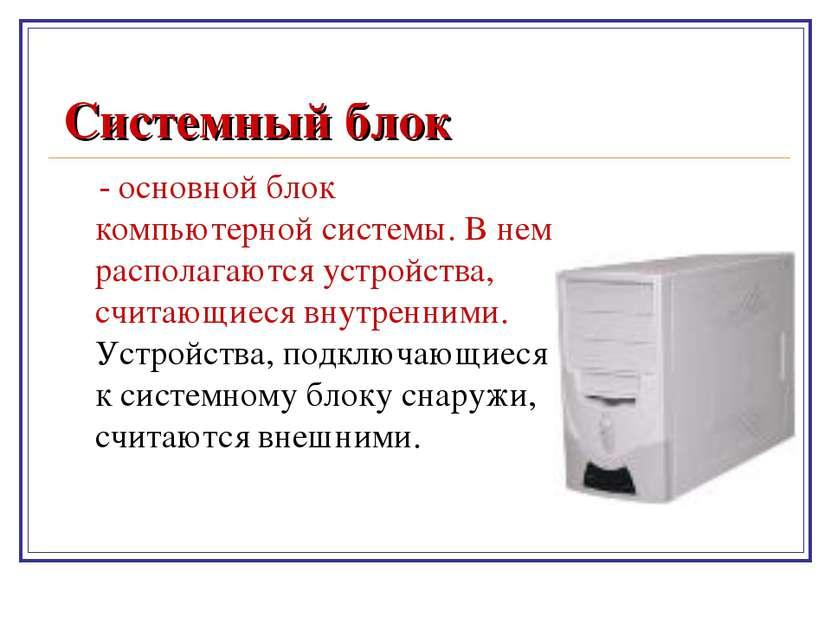 Системный блок - основной блок компьютерной системы. В нем располагаются устр...