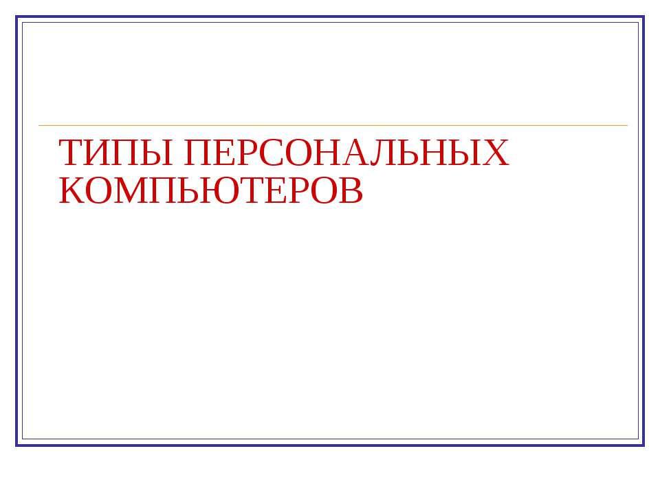 ТИПЫ ПЕРСОНАЛЬНЫХ КОМПЬЮТЕРОВ