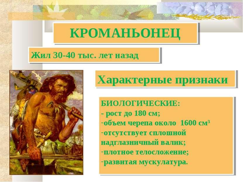 КРОМАНЬОНЕЦ БИОЛОГИЧЕСКИЕ: - рост до 180 см; объем черепа около 1600 см3 отсу...